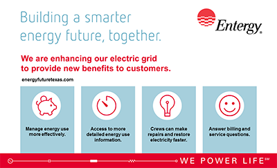 Improved outage restoration. Better customer service. Energy-saving tools for customers. These are all part of Entergy Texas, Inc.'s vision for a smarter energy future. The company took another step toward that vision when the Public Utility Commission of Texas voted to approve an advanced metering system.